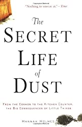 The Secret Life of Dust: From the Cosmos to the Kitchen Counter, the Big Consequences of Little Things by Hannah Holmes