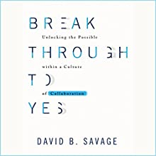 Break Through to Yes: Unlocking the Possible Within a Culture of Collaboration Audiobook by Dave Savage Narrated by Earl Hall