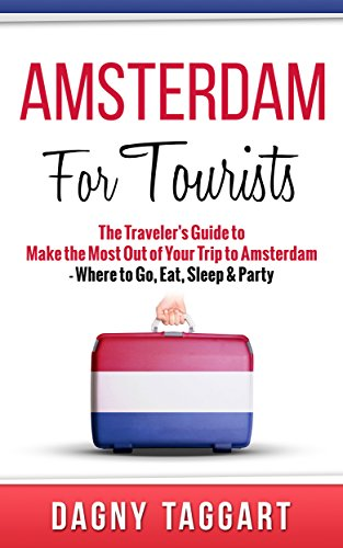 Amsterdam: For Tourists! – The Traveler's Guide to Make The Most