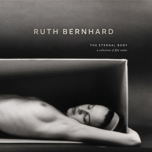 Ruth Bernhard: The Eternal Body: A Collection of Fifty Nudes