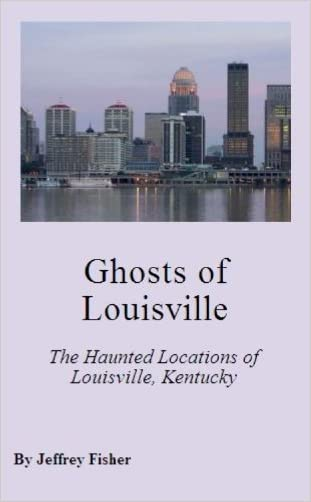 Ghosts of Louisville: The Haunted Locations of Louisville, Kentucky