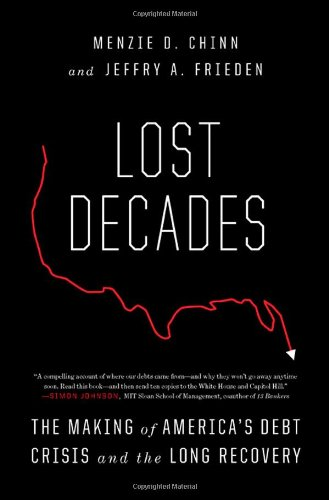 Lost Decades: The Making of America's Debt Crisis and the Long Recovery: Menzie D. Chinn, Jeffry A. Frieden: 9780393076509: Amazon.com: Books