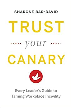 Trust Your Canary: Every Leader's Guide To Taming Workplace Incivility