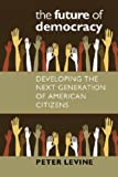 The Future of Democracy: Developing the Next Generation of American Citizens (Civil Society: Historical and Contemporary Perspectives)