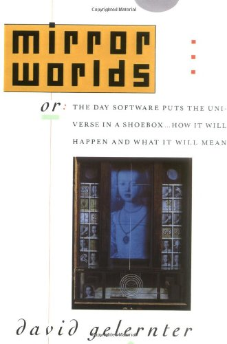 Mirror Worlds: or the Day Software Puts the Universe in a Shoebox...How It Will Happen and What It Will Mean: David Gelernter: 9780195079067: Amazon.com: Books