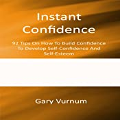 Instant Confidence: 92 Tips On How To Build Confidence To Develop Self-Confidence And Self-Esteem | [Gary Vurnum]