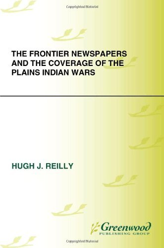 The Frontier Newspapers and the Coverage of the Plains Indian Wars (Native America: Yesterday and Today)