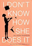 I Don't Know How She Does It : The Life of Kate Reddy, Working Mother (0375414053) by Pearson, Allison
