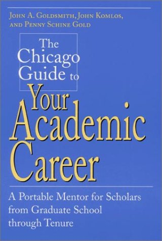 The Chicago Guide to Your Academic Career: A Portable Mentor for Scholars from Graduate School through Tenure (Chicago G