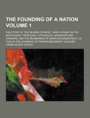 The Founding of a Nation; The Story of the Pilgrim Fathers, Their Voyage on the Mayflower, Their Early Struggles, Hardships and Dangers, and the Begin