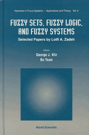 Fuzzy Sets, Fuzzy Logic, and Fuzzy Systems: Selected Papers by Lotfi A. Zadeh (Advances in Fuzzy Systems: Application and Theory)