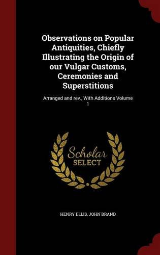 Observations on Popular Antiquities, Chiefly Illustrating the Origin of our Vulgar Customs, Ceremonies and Superstitions: Arranged and rev., With Additions Volume 1