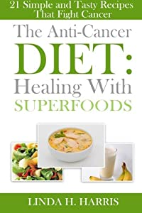 The Anti-Cancer Diet: Healing With Superfoods: 21 Simple and Tasty Recipes That Fight Cancer by CreateSpace Independent Publishing Platform