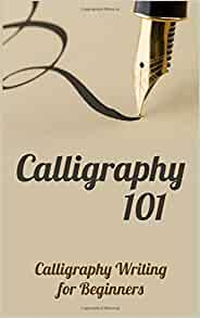 Calligraphy 101 Calligraphy Writing For Beginners Carol