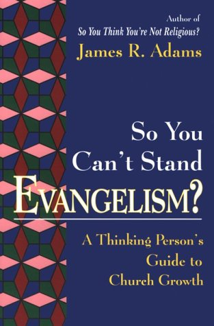 So You Can't Stand Evangelism?: A Thinking Person's Guide to Church Growth, James R. Adams