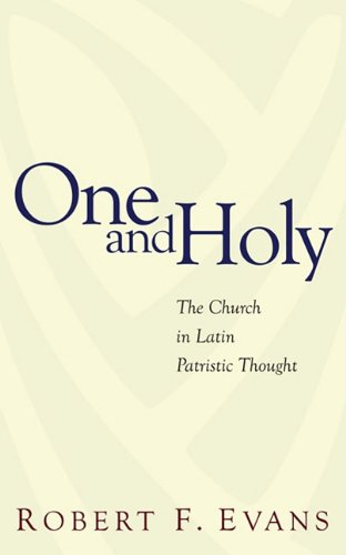 One and Holy: The Church in Latin Patristic Thought, Robert F. Evans