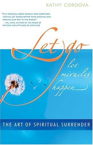 Let Go, Let Miracles Happen: The Art of Spiritual Surrender