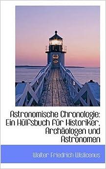 Astronomische Chronologie: Ein Hulfsbuch Fur Historiker, Archaologen