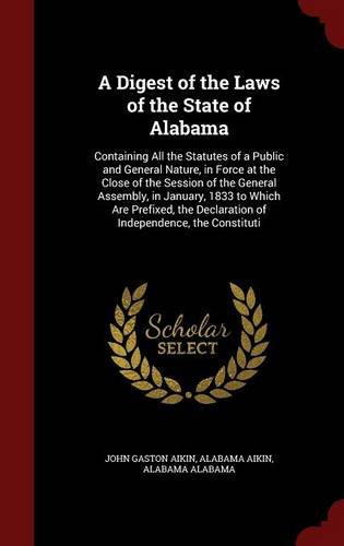 A Digest of the Laws of the State of Alabama: Containing All the Statutes of a Public and General Nature, in Force at the Close of the Session of the ... Declaration of Independence, the Constituti