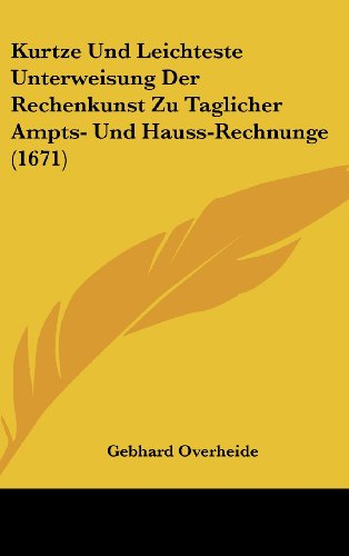 Kurtze Und Leichteste Unterweisung Der Rechenkunst Zu Taglicher Ampts- Und Hauss-Rechnunge (1671)