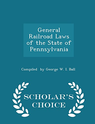 General Railroad Laws of the State of Pennsylvania - Scholar's Choice Edition