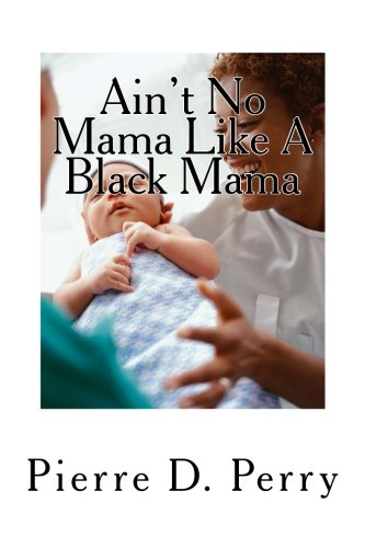 Ain't No Mama Like A Black Mama: Black Mothers Making A way Out of No Way (Strengthening The Black Community) (Volume 1)