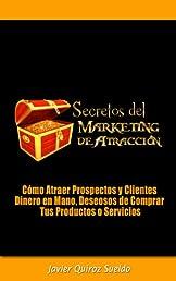 Secretos del Marketing de Atracción - Cómo Atraer Prospectos y Clientes Dinero en Mano, Deseosos de Comprar Tus Productos o Servicios (Spanish Edition)