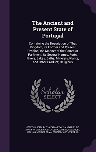 The Ancient and Present State of Portugal: Containing the Description of That Kingdom, its Former and Present Division, the Manner of the Cortes or ... Plants, and Other Product; Religious