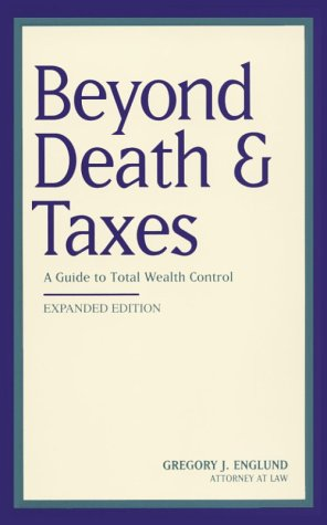 Beyond Death & Taxes : A Guide to Total Wealth Control. The Essential Edition, Gregory J. Englund