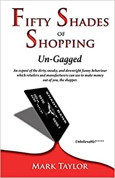 Fifty Shades Of Shopping Un-Gagged: An Expose Of The Dirty, Sneaky, And Downright Funny Behaviour Which Retailers And Manufacturers Can Use To Make Money Out Of You, The Shopper.