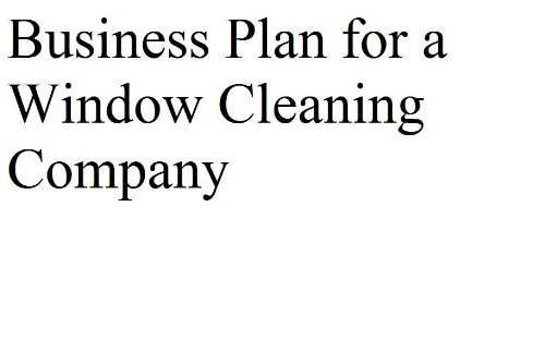 Business Plan for a Window Cleaning Company (Professional Fill-in-the-Blank Business Plans)