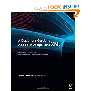 A Designer&#39;s Guide to Adobe InDesign and XML: Harness the Power of XML to Automate your Print and Web Workflows