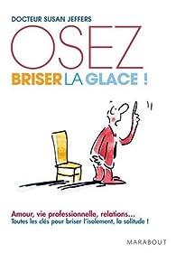Oser briser la glace : Comment am�liorer ses relations avec les autres en �tant plus confiant et s�r de soi par Susan Jeffers