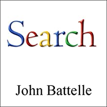 The Search: How Google & Its Rivals Rewrote the Rules of Business & Transformed Our Culture Audiobook by John Battelle Narrated by John Battelle
