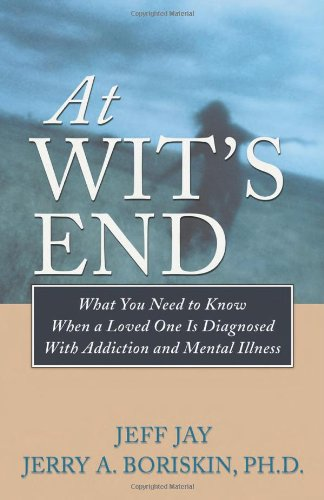 At Wit's End: What You Need to Know When a Loved One Is Diagnosed with Addiction and Mental Illness