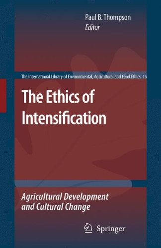 The Ethics Of Intensification: Agricultural Development And Cultural Change (The International Library Of Environmental, Agricultural And Food Ethics)