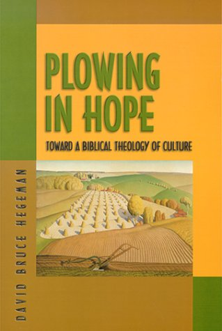 Plowing in Hope : Toward a Biblical Theology of Culture, DAVID B. HEGEMAN