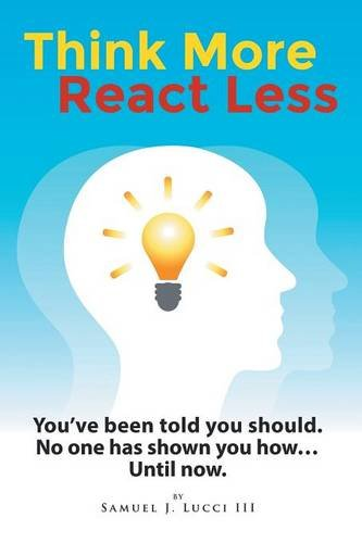 Think More--React Less: You've been told you should. No one has shown you how...until now.