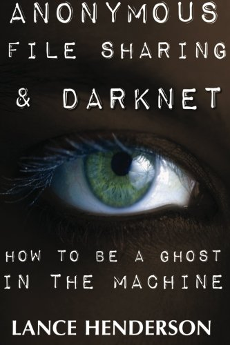 Anonymous File Sharing & Darknet - How to be a Ghost in the Machine, by Lance Henderson