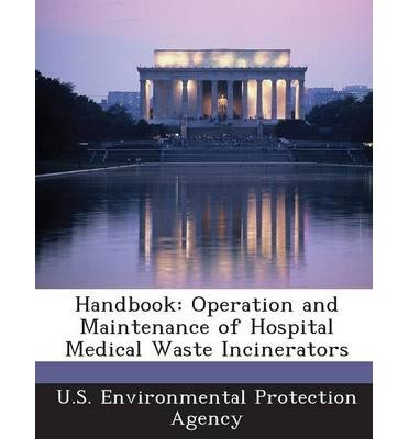 Handbook Operation And Maintenance Of Hospital Medical Waste Incinerators U S Environmental Protection Agency Author Paperback 2013 from Bibliogov 2013