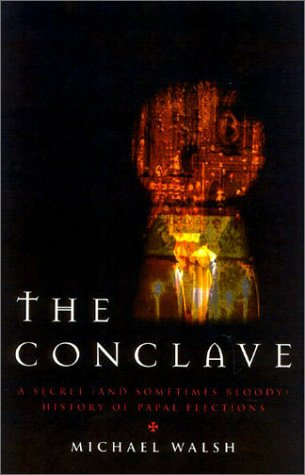 Conclave : A Sometimes Secret and Occasionally Bloody History of Papal Elections, MICHAEL J. WALSH