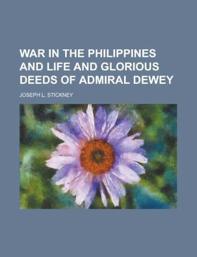 War in the Philippines and Life and Glorious Deeds of Admiral Dewey