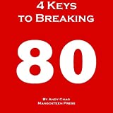 img - for 4 KEYS GOLF - 4 KEYS TO BREAKING 80, The Fastest and Most Efficient Way to Lower Your Scores, Enjoy Golf More, Shoot in the 70s. How to Break Your Scoring ... Making Every Shot Matter! (Golf Demystified) book / textbook / text book