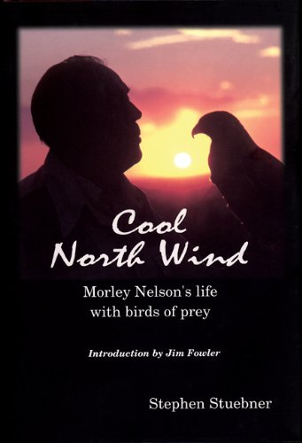 Cool North Wind: Morley Nelson's Life With Birds of Prey
