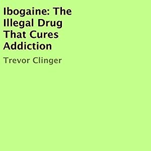 Ibogaine: The Illegal Drug That Cures Addiction Audiobook
