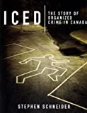 Iced: The Story of Organized Crime in Canada (0470835001) by Schneider, Stephen
