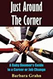 img - for Just Around the Corner : A Baby Boomer's Guide to a Career or Job Change (Paperback)--by Barbara Grahn [2004 Edition] book / textbook / text book