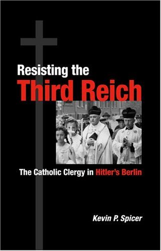 Resisting the Third Reich The Catholic Clergy in Hitler s Berlin087580439X