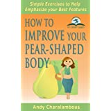 How to Improve your Pear-Shaped Body - Simple Exercises to Help Emphasize your Best Features (Fit Expert Series)by Andy Charalambous