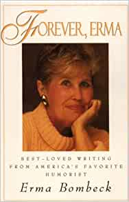 erma bombeck essay Erma louise bombeck (née fiste february 21, 1927 – april 22, 1996) was an american humorist who achieved great popularity for her newspaper column that described.